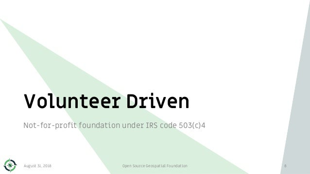 Volunteer Driven 8 Not-for-profit foundation under IRS code 503(c)4 August 31, 2018 Open Source Geospatial Foundation