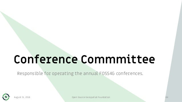 Conference Commmittee Responsible for operating the annual FOSS4G conferences. August 31, 2018 Open Source Geospatial Foun...