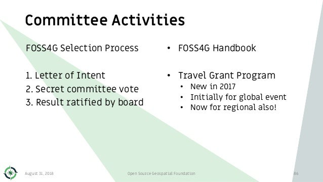 Committee Activities FOSS4G Selection Process 1. Letter of Intent 2. Secret committee vote 3. Result ratified by board • F...