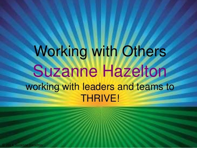 Working with Others  Suzanne Hazelton working with leaders and teams to THRIVE!  © 2014 Suzanne Hazelton