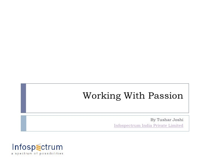 Working With Passion<br />By Tushar Joshi<br />Infospectrum India Private Limited<br />