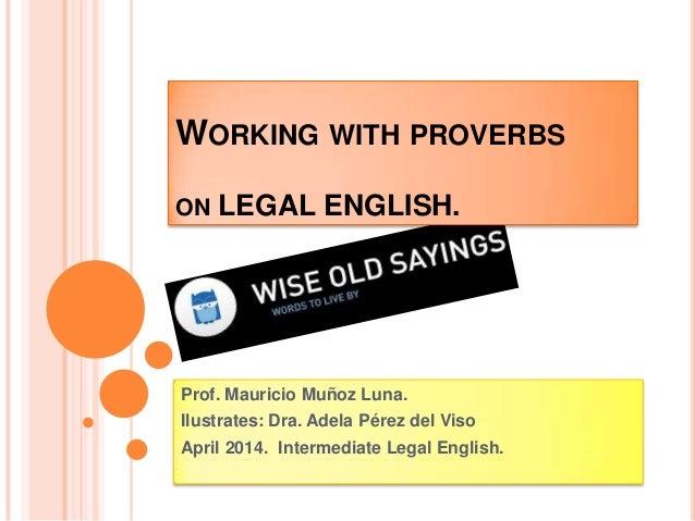 WORKING WITH PROVERBS ON LEGAL ENGLISH. Prof. Mauricio Muñoz Luna. Ilustrates: Dra. Adela Pérez del Viso April 2014. Inter...