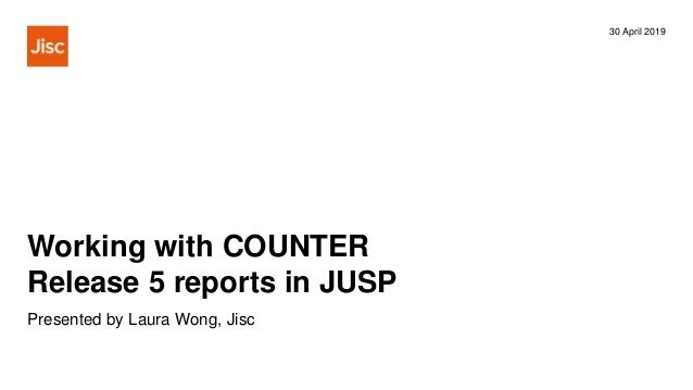 Working with COUNTER Release 5 reports in JUSP 30 April 2019 Presented by Laura Wong, Jisc