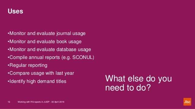 Uses Working with R5 reports in JUSP - 30 April 201916 What else do you need to do? •Monitor and evaluate journal usage •M...