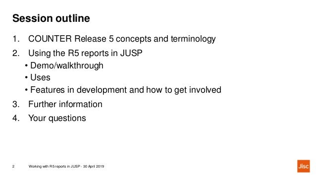 Session outline Working with R5 reports in JUSP - 30 April 20192 1. COUNTER Release 5 concepts and terminology 2. Using th...