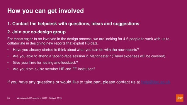 How you can get involved Working with R5 reports in JUSP - 30 April 201926 1. Contact the helpdesk with questions, ideas a...