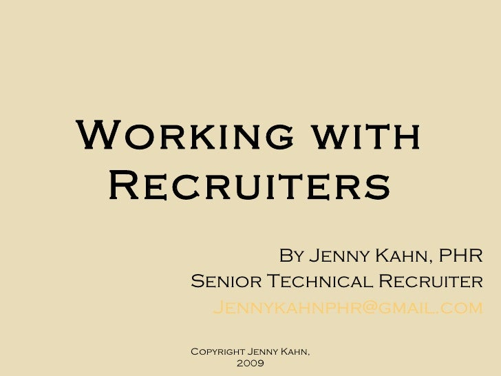 Working   with Recruiters By Jenny Kahn, PHR Senior Technical Recruiter [email_address] Copyright Jenny Kahn, 2009