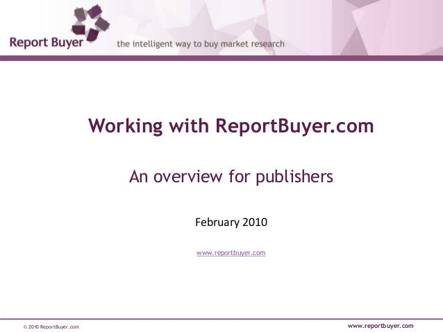 © 2010 ReportBuyer.com www.reportbuyer.com Working with ReportBuyer.com An overview for publishers February 2010 www.repor...