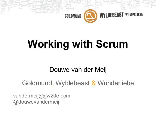Working with Scrum            Douwe van der Meij   Goldmund, Wyldebeast & Wunderliebevandermeij@gw20e.com@douwevandermeij