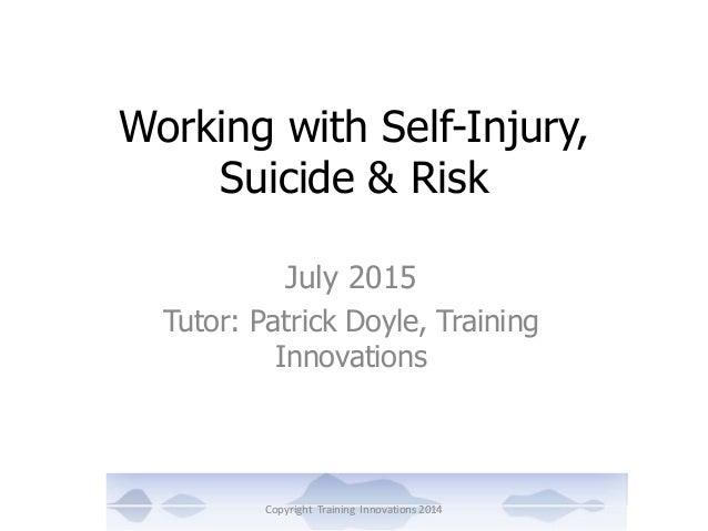 Working with Self-Injury, Suicide & Risk July 2015 Tutor: Patrick Doyle, Training Innovations Copyright Training Innovatio...