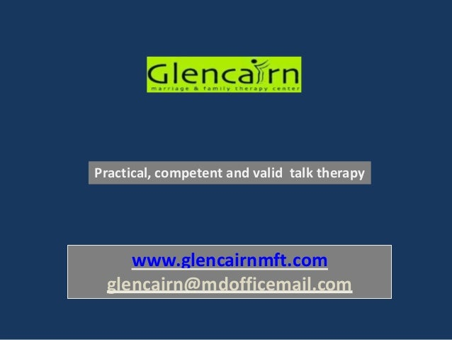www.glencairnmft.com glencairn@mdofficemail.com Practical, competent and valid talk therapy