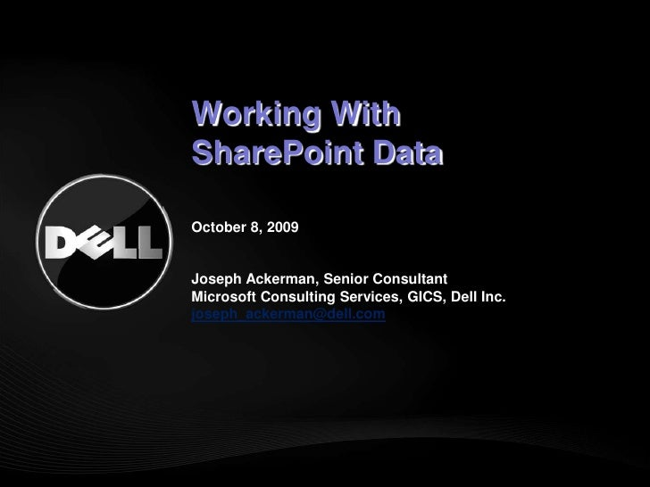 Working With SharePoint DataOctober 8, 2009Joseph Ackerman, Senior ConsultantMicrosoft Consulting Services, GICS, Dell In...