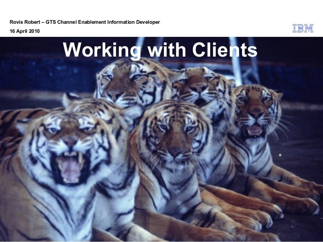 © 2010 IBM Corporation Rovis Robert – GTS Channel Enablement Information Developer 16 April 2010 Working with Clients