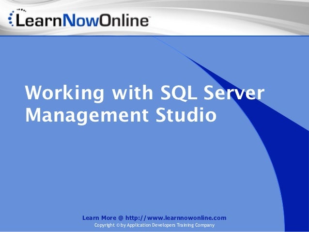Working with SQL ServerManagement Studio     Learn More @ http://www.learnnowonline.com        Copyright © by Application ...