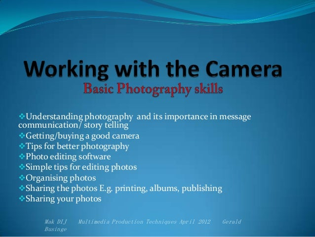 Understanding photography and its importance in message communication/ story telling Getting/buying a good camera Tips ...