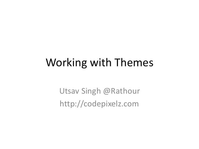 Working with Themes Utsav Singh @Rathour http://codepixelz.com