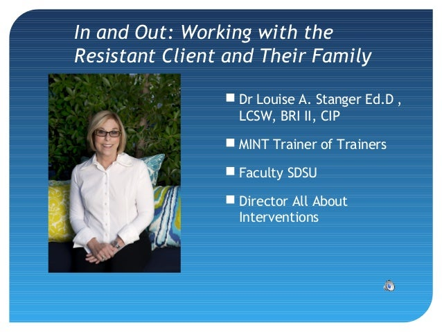 In and Out: Working with the Resistant Client and Their Family  Dr Louise A. Stanger Ed.D , LCSW, BRI II, CIP  MINT Trai...