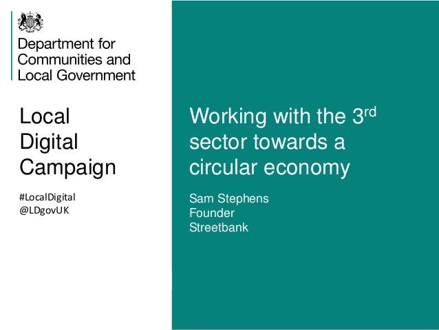 Local  Digital  Campaign  Working with the 3rd  sector towards a  circular economy  #LocalDigital  @LDgovUK  Sam Stephens ...