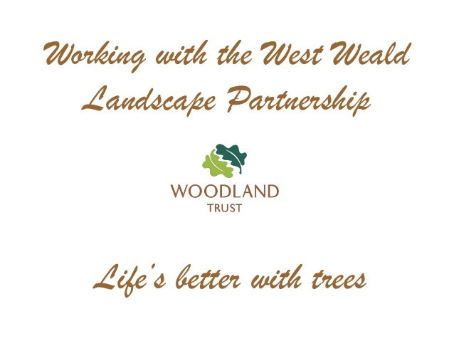 Life's better with trees Working with the West Weald Landscape Partnership