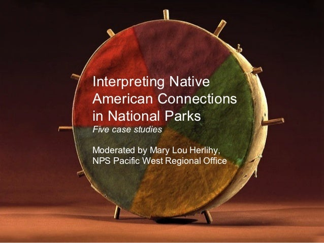 Interpreting NativeAmerican Connectionsin National ParksFive case studiesModerated by Mary Lou Herlihy,NPS Pacific West Re...