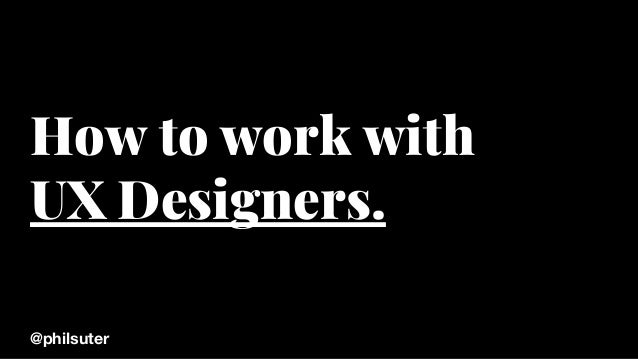 How to work with UX Designers. @philsuter