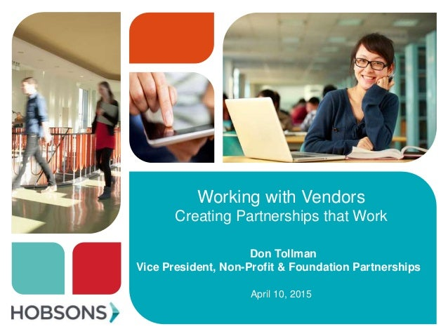 Working with Vendors Creating Partnerships that Work Don Tollman Vice President, Non-Profit & Foundation Partnerships Apri...