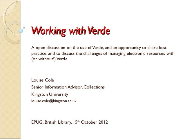 Working with VerdeA open discussion on the use of Verde, and an opportunity to share bestpractice, and to discuss the chal...