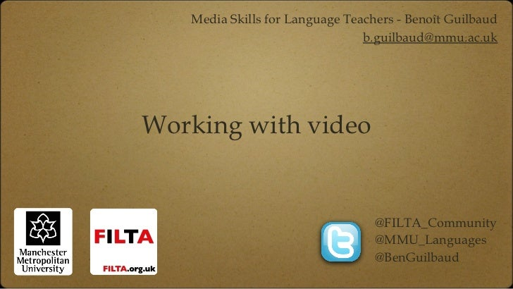 Working with video <ul><li>Media Skills for Language Teachers - Benoît Guilbaud </li></ul><ul><li>[email_address] </li></u...