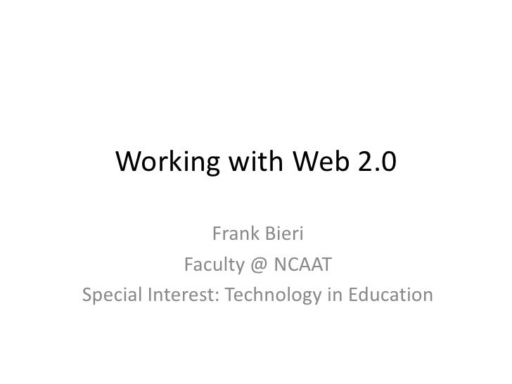 Working with Web 2.0                  Frank Bieri             Faculty @ NCAAT Special Interest: Technology in Education