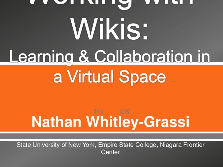Working with Wikis: Learning & Collaboration in a Virtual Space<br />Nathan Whitley-Grassi<br />State University of New Yo...