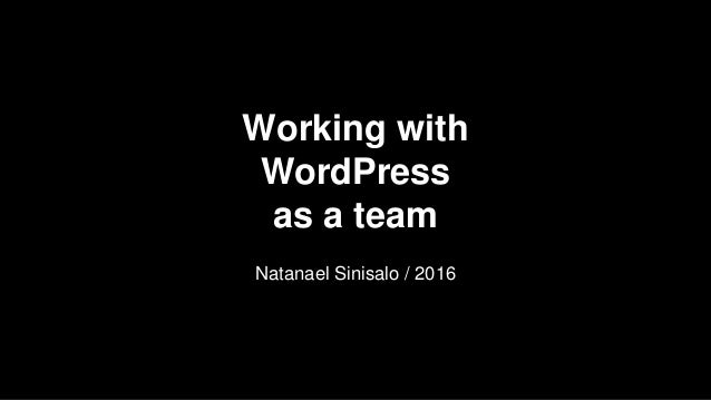 Working with WordPress as a team Natanael Sinisalo / 2016