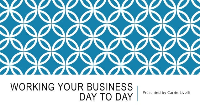 WORKING YOUR BUSINESS DAY TO DAY Presented by Carrie Livelli