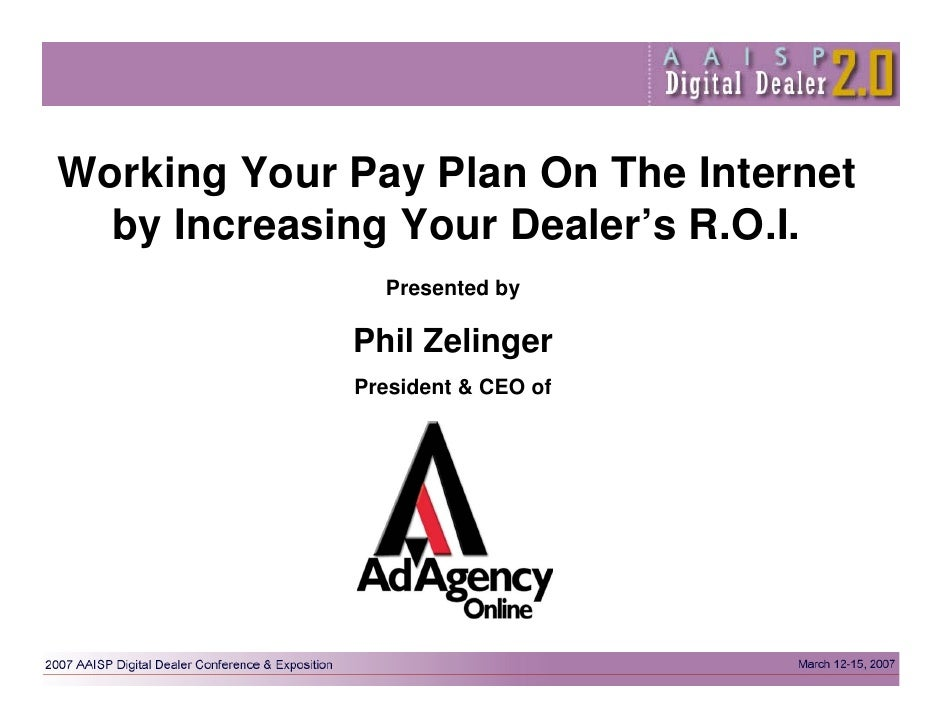 Working Your Pay Plan On The Internet   by Increasing Your Dealer's R.O.I.                Presented by               Phil ...
