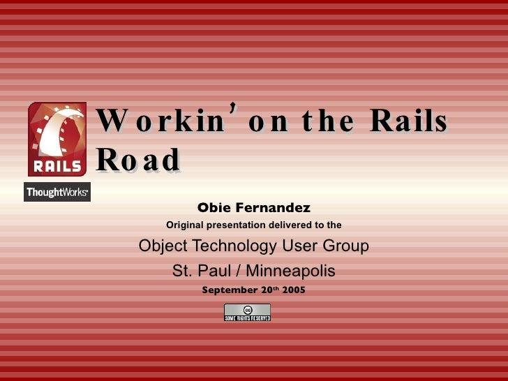 Workin' on the Rails Road Obie Fernandez Original presentation delivered to the Object Technology User Group St. Paul / Mi...