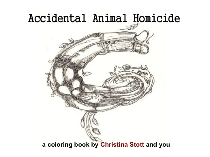 Accidental Animal Homicide  a coloring book by Christina Stott and you