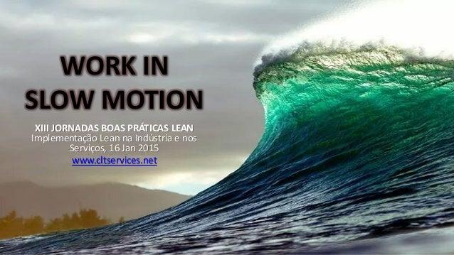 WORK IN SLOW MOTION XIII JORNADAS BOAS PRÁTICAS LEAN Implementação Lean na Indústria e nos Serviços, 16 Jan 2015 www.cltse...