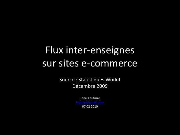 Flux inter-enseignessur sites e-commerce<br />Source : Statistiques Workit<br />Décembre 2009<br />Henri Kaufman<br />hipi...