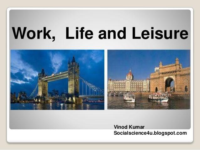 Work, Life and Leisure Vinod Kumar Socialscience4u.blogspot.com