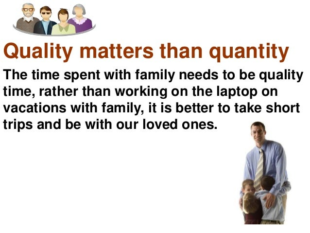 Quality matters than quantity<br />The time spent with family needs to be quality time, rather than working on the laptop ...