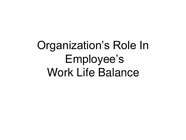 Organization's Role In Employee's Work Life Balance <br />