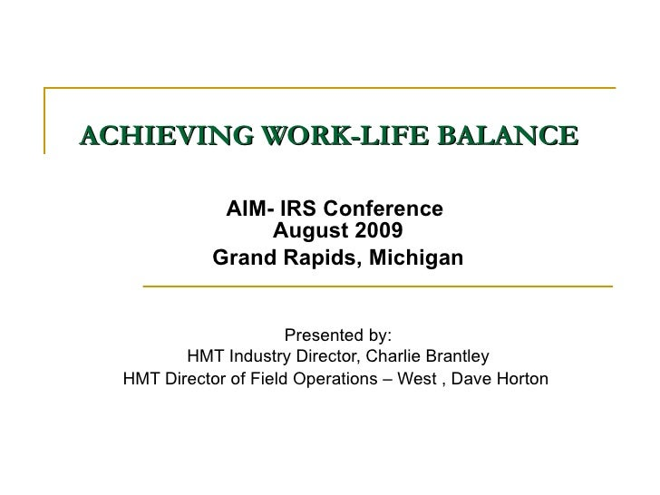 ACHIEVING WORK-LIFE BALANCE   AIM- IRS Conference  August 2009 Grand Rapids, Michigan Presented by: HMT Industry Director,...