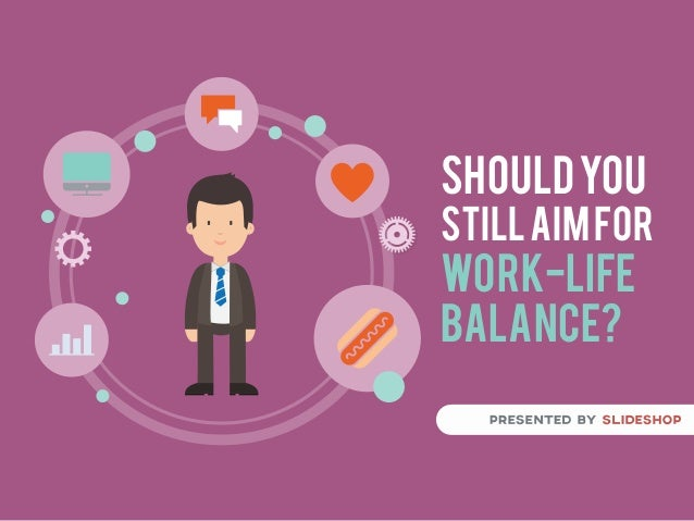 SHOULDYOU STILLAIMFOR WORK-LIFE BALANCE?
