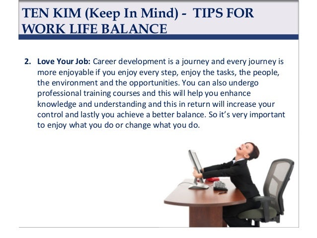 TEN KIM (Keep In Mind) - TIPS FOR WORK LIFE BALANCE 1. Love Your Life: Enjoy your journey. Take control of your life. Be t...