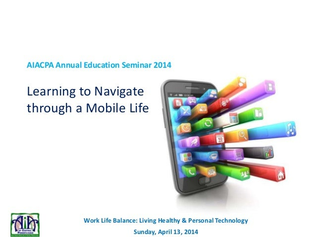 Work Life Balance: Living Healthy & Personal Technology Sunday, April 13, 2014 AIACPA Annual Education Seminar 2014 Learni...