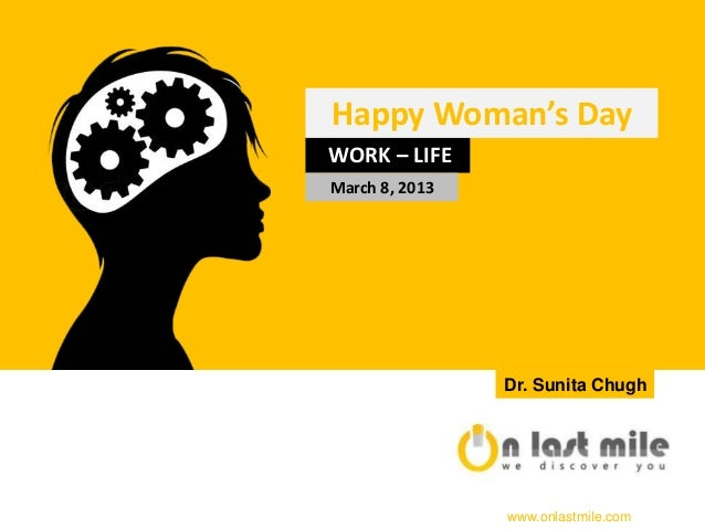 Happy Woman's DayWORK – LIFEMarch 8, 2013                Dr. Sunita Chugh                www.onlastmile.com