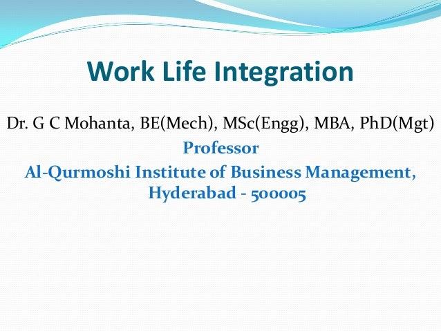 Work Life Integration Dr. G C Mohanta, BE(Mech), MSc(Engg), MBA, PhD(Mgt) Professor Al-Qurmoshi Institute of Business Mana...