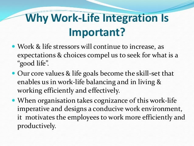 work life integration Work/life balance is out work/life integration is in and it's attainable as  executives, we constantly struggle with trying to have some sort of.