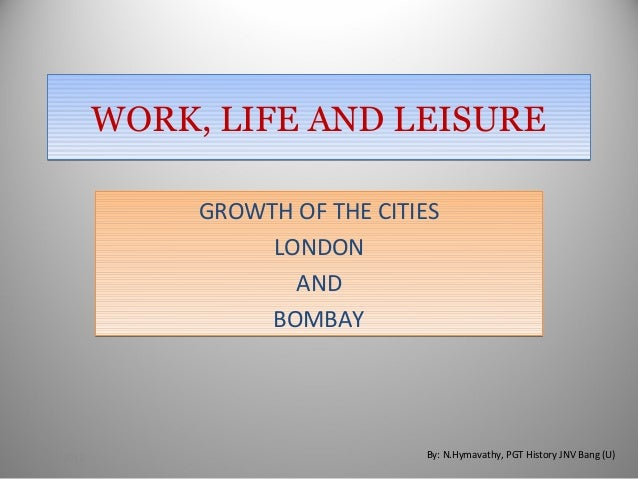 WORK,LIFEANDLEISUREWORK,LIFEANDLEISURE GROWTH OF THE CITIES LONDON AND BOMBAY GROWTH OF THE CITIES LONDON AND BOMBAY...
