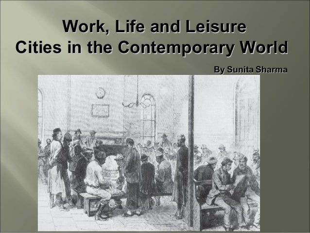 Work, Life and LeisureWork, Life and Leisure Cities in the Contemporary WorldCities in the Contemporary World By Sunita Sh...