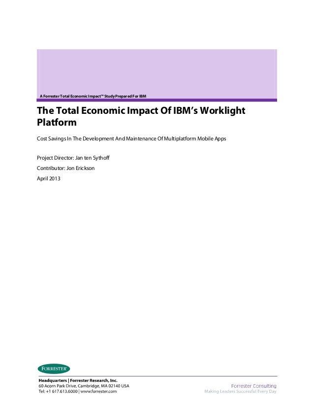 A Forrester Total Economic Impact™ Study Prepared For IBM The Total Economic Impact Of IBM's Worklight Platform Cost Savin...